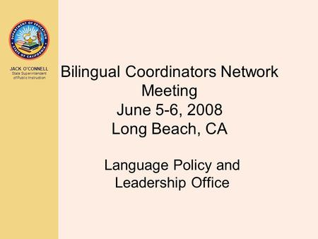 JACK O'CONNELL State Superintendent of Public Instruction Bilingual Coordinators Network Meeting June 5-6, 2008 Long Beach, CA Language Policy and Leadership.