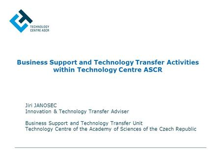Business Support and Technology Transfer Activities within Technology Centre ASCR Jiri JANOSEC Innovation & Technology Transfer Adviser Business Support.