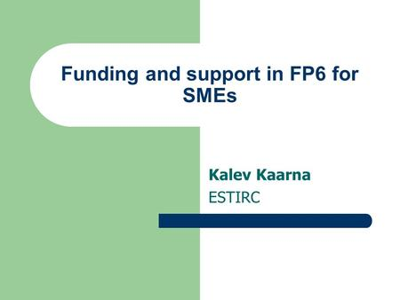 Funding and support in FP6 for SMEs Kalev Kaarna ESTIRC.