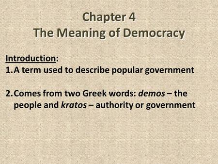 Chapter 4 The Meaning of Democracy Introduction: 1.A term used to describe popular government 2.Comes from two Greek words: demos – the people and kratos.