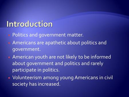 Politics and government matter.  Americans are apathetic about politics and government.  American youth are not likely to be informed about government.