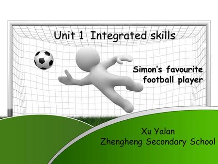 单击添加署名 / 公司名 / 日期 Unit 1 Integrated skills Simon's favourite football player Xu Yalan Zhengheng Secondary School.