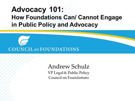 Advocacy 101: How Foundations Can/ Cannot Engage in Public Policy and Advocacy Andrew Schulz VP Legal & Public Policy Council on Foundations.