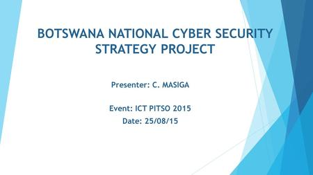 BOTSWANA NATIONAL CYBER SECURITY STRATEGY PROJECT Presenter: C. MASIGA Event: ICT PITSO 2015 Date: 25/08/15.