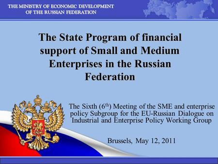 THE MINISTRY OF ECONOMIC DEVELOPMENT OF THE RUSSIAN FEDERATION The Sixth (6 th ) Meeting of the SME and enterprise policy Subgroup for the EU-Russian Dialogue.