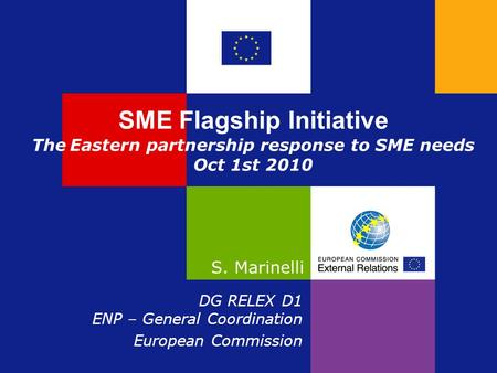 SME Flagship Initiative The Eastern partnership response to SME needs Oct 1st 2010 S. Marinelli DG RELEX D1 ENP – General Coordination European Commission.