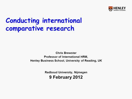 Conducting international comparative research Chris Brewster Professor of International HRM, Henley Business School, University of Reading, UK Radboud.