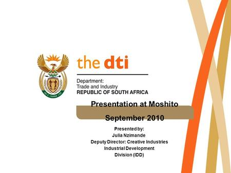 Presentation at Moshito September 2010 Presented by: Julia Nzimande Deputy Director: Creative Industries Industrial Development Division (IDD)
