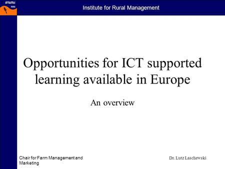 Institute for Rural Management Chair for Farm Management and Marketing Dr. Lutz Laschewski Opportunities for ICT supported learning available in Europe.