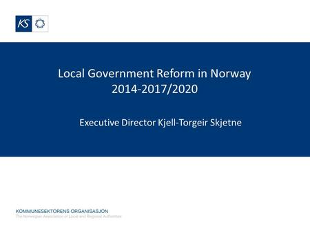 Local Government Reform in Norway 2014-2017/2020 Executive Director Kjell-Torgeir Skjetne.