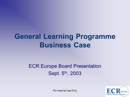 For Internal Use Only General Learning Programme Business Case ECR Europe Board Presentation Sept. 5 th, 2003.