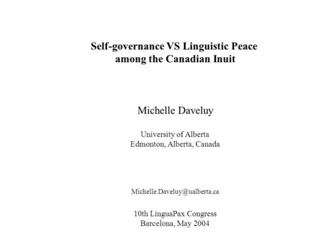 Self-governance VS Linguistic Peace among the Canadian Inuit Michelle Daveluy University of Alberta Edmonton, Alberta, Canada