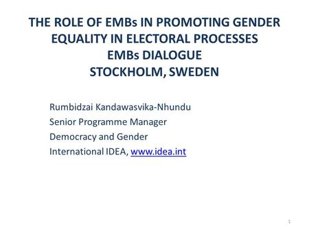 THE ROLE OF EMBs IN PROMOTING GENDER EQUALITY IN ELECTORAL PROCESSES EMBs DIALOGUE STOCKHOLM, SWEDEN Rumbidzai Kandawasvika-Nhundu Senior Programme Manager.