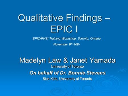 Qualitative Findings – EPIC I Madelyn Law & Janet Yamada University of Toronto On behalf of Dr. Bonnie Stevens Sick Kids, University of Toronto EPIC/PHSI.
