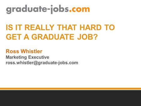 IS IT REALLY THAT HARD TO GET A GRADUATE JOB? Ross Whistler Marketing Executive
