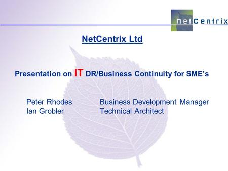 Presentation on IT DR/Business Continuity for SME's Peter RhodesBusiness Development Manager Ian GroblerTechnical Architect NetCentrix Ltd.