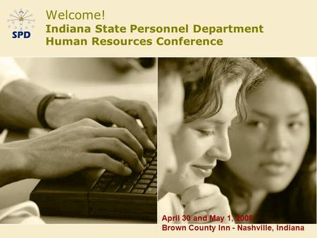 Welcome! Indiana State Personnel Department Human Resources Conference April 30 and May 1, 2008 Brown County Inn - Nashville, Indiana.