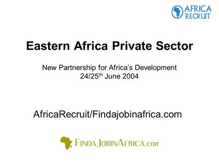 Eastern Africa Private Sector New Partnership for Africa's Development 24/25 th June 2004 AfricaRecruit/Findajobinafrica.com.