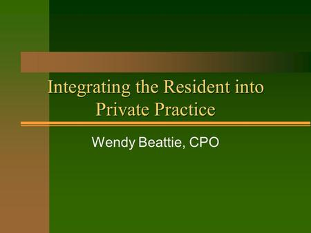 Integrating the Resident into Private Practice Wendy Beattie, CPO.