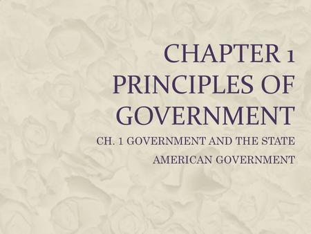 CHAPTER 1 PRINCIPLES OF GOVERNMENT CH. 1 GOVERNMENT AND THE STATE AMERICAN GOVERNMENT.