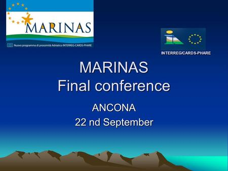 INTERREG/CARDS-PHARE MARINAS Final conference INTERREG/CARDS-PHARE MARINAS Final conference ANCONA 22 nd September.