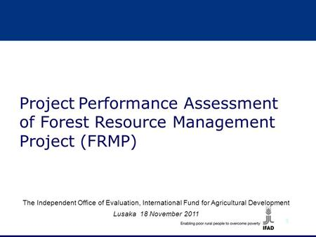 1 The Independent Office of Evaluation, Internation a l Fund for Agricultural Development Lusaka 18 November 2011 Project Performance Assessment of Forest.