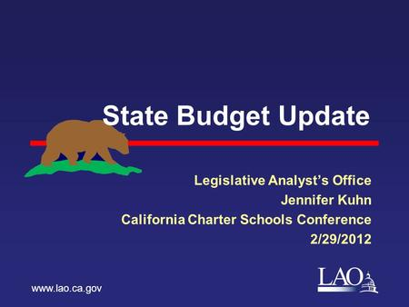 LAO State Budget Update Legislative Analyst's Office Jennifer Kuhn California Charter Schools Conference 2/29/2012 www.lao.ca.gov.