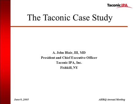 June 9, 2005AHRQ Annual Meeting A. John Blair, III, MD President and Chief Executive Officer Taconic IPA, Inc. Fishkill, NY The Taconic Case Study.