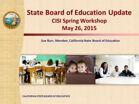 CALIFORNIA STATE BOARD OF EDUCATION State Board of Education Update CISI Spring Workshop May 26, 2015 Sue Burr, Member, California State Board of Education.