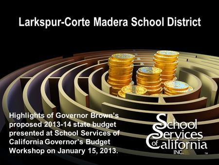Larkspur-Corte Madera School District Highlights of Governor Brown's proposed 2013-14 state budget presented at School Services of California Governor's.