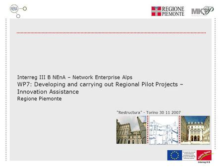 """Restructura"" - Torino 30 11 2007 Interreg III B NEnA – Network Enterprise Alps WP7: Developing and carrying out Regional Pilot Projects – Innovation Assistance."