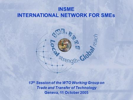 INSME – International Network for SMEs INSME INTERNATIONAL NETWORK FOR SMEs INSME 13 th Session of the WTO Working Group on Trade and Transfer of Technology.