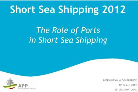 Short Sea Shipping 2012 The Role of Ports in Short Sea Shipping INTERNATIONAL CONFERENCE APRIL 2-3, 2012 ESTORIL-PORTUGAL.