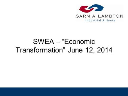 "SWEA – ""Economic Transformation"" June 12, 2014. Background Sarnia-Lambton has over 100 companies, mainly SME's, that provide support services to the major."