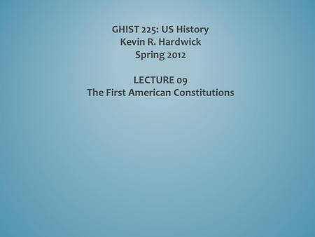 GHIST 225: US History Kevin R. Hardwick Spring 2012 LECTURE 09 The First American Constitutions.