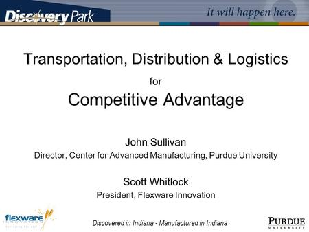 Discovered in Indiana - Manufactured in Indiana Transportation, Distribution & Logistics for Competitive Advantage John Sullivan Director, Center for Advanced.