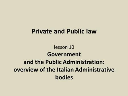 Private and Public law lesson 10 Government and the Public Administration: overview of the Italian Administrative bodies.