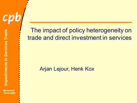 Impediments in Services Trade Marrakech 16-03-2005 The impact of policy heterogeneity on trade and direct investment in services Arjan Lejour, Henk Kox.