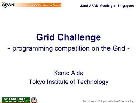 Kento Aida, Tokyo Institute of Technology Grid Challenge - programming competition on the Grid - Kento Aida Tokyo Institute of Technology 22nd APAN Meeting.