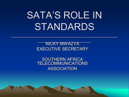 SATA'S ROLE IN STANDARDS ____________________________________________ ______________________ NICKY MWAZYA EXECUTIVE SECRETARY SOUTHERN AFRICA TELECOMMUNICATIONS.