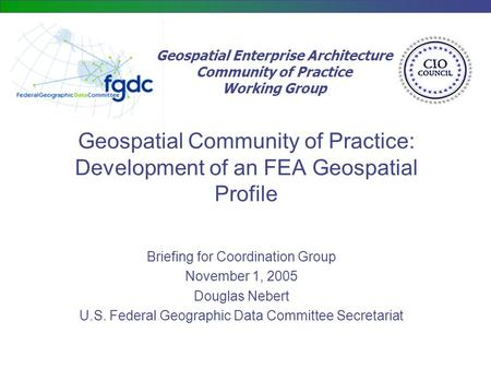 Geospatial Enterprise Architecture Community of Practice Working Group Geospatial Community of Practice: Development of an FEA Geospatial Profile Briefing.