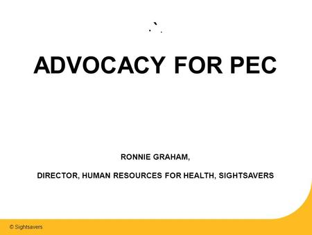 © Sightsavers `. ADVOCACY FOR PEC RONNIE GRAHAM, DIRECTOR, HUMAN RESOURCES FOR HEALTH, SIGHTSAVERS.