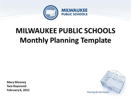 MILWAUKEE PUBLIC SCHOOLS Monthly Planning Template Mary Mooney Tara Raymond February 8, 2012.