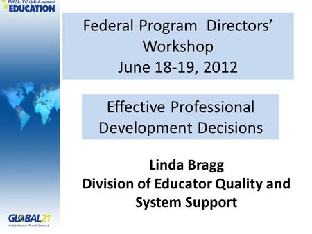 Federal Program Directors' Workshop June 18-19, 2012 Linda Bragg Division of Educator Quality and System Support Effective Professional Development Decisions.