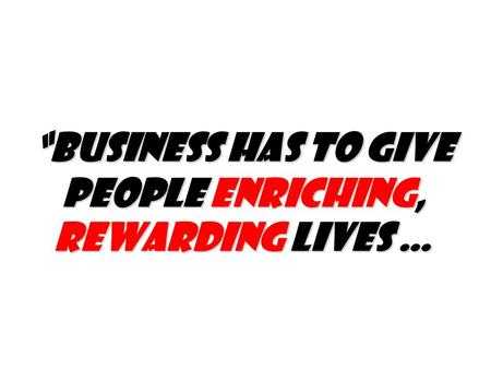 """Business has to give people enriching, rewarding lives …"