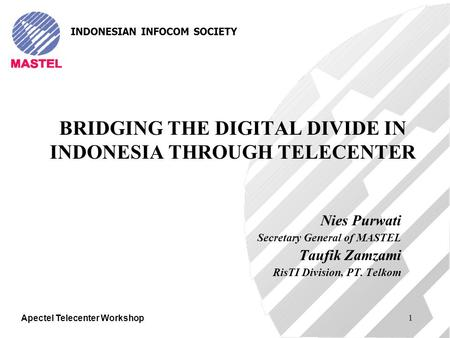 Apectel Telecenter Workshop 1 BRIDGING THE DIGITAL DIVIDE IN INDONESIA THROUGH TELECENTER Nies Purwati Secretary General of MASTEL Taufik Zamzami RisTI.