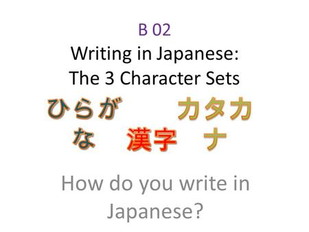 B 02 Writing in Japanese: The 3 Character Sets How do you write in Japanese?
