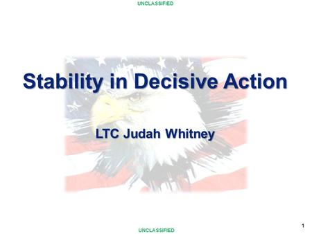UNCLASSIFIED 1 Stability in Decisive Action LTC Judah Whitney.