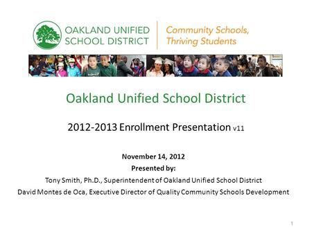 Oakland Unified School District 2012-2013 Enrollment Presentation v11 November 14, 2012 Presented by: Tony Smith, Ph.D., Superintendent of Oakland Unified.