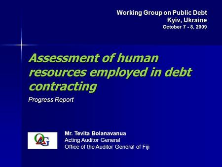 Assessment of human resources employed in debt contracting Progress Report Mr. Tevita Bolanavanua Acting Auditor General Office of the Auditor General.